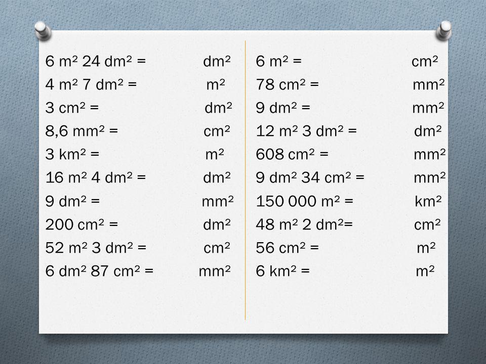 6 m² 24 dm² = dm² 4 m² 7 dm² = m² 3 cm² = dm² 8,6 mm² = cm² 3 km² = m² 16 m² 4 dm² = dm² 9 dm² = mm² 200 cm² = dm² 52 m² 3 dm² = cm² 6 dm² 87 cm² = mm