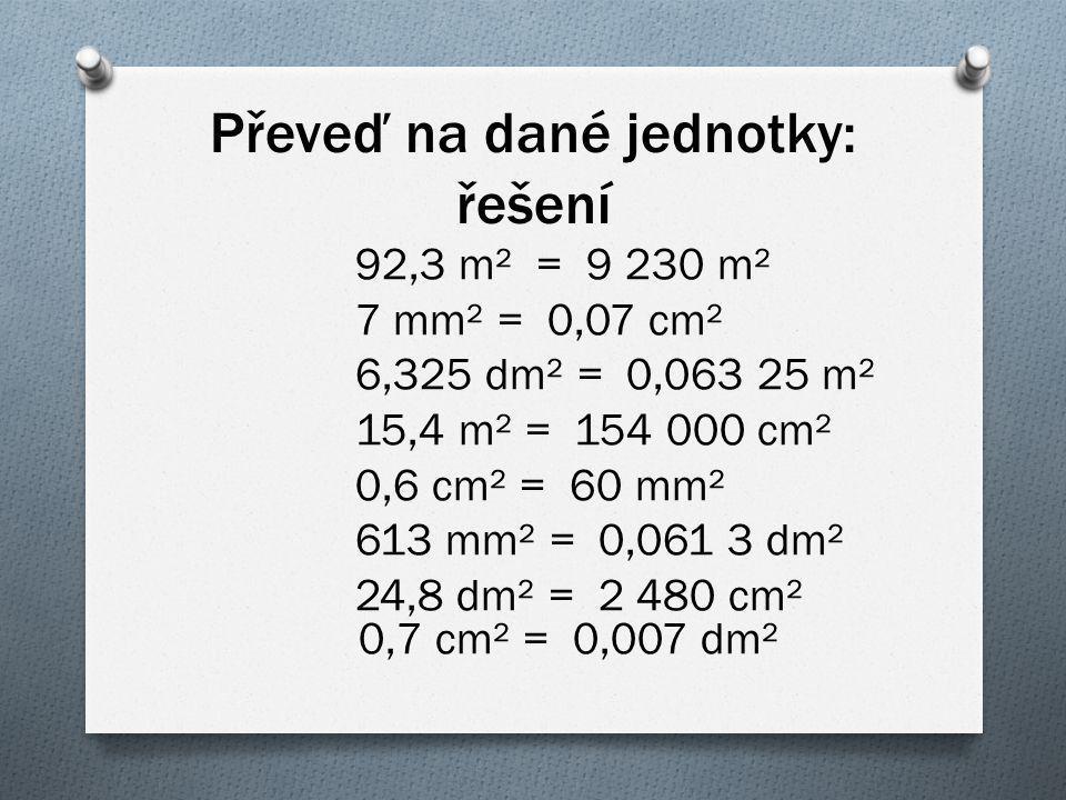 Převeď na dané jednotky: řešení 92,3 m² = 9 230 m² 7 mm² = 0,07 cm² 6,325 dm² = 0,063 25 m² 15,4 m² = 154 000 cm² 0,6 cm² = 60 mm² 613 mm² = 0,061 3 d
