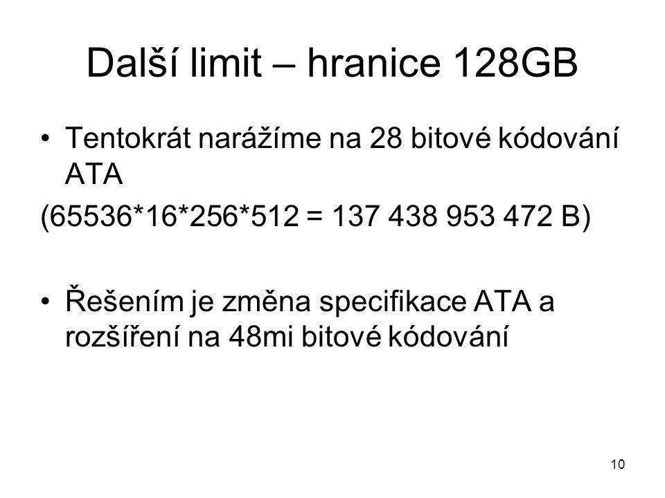 10 Další limit – hranice 128GB Tentokrát narážíme na 28 bitové kódování ATA (65536*16*256*512 = 137 438 953 472 B) Řešením je změna specifikace ATA a rozšíření na 48mi bitové kódování