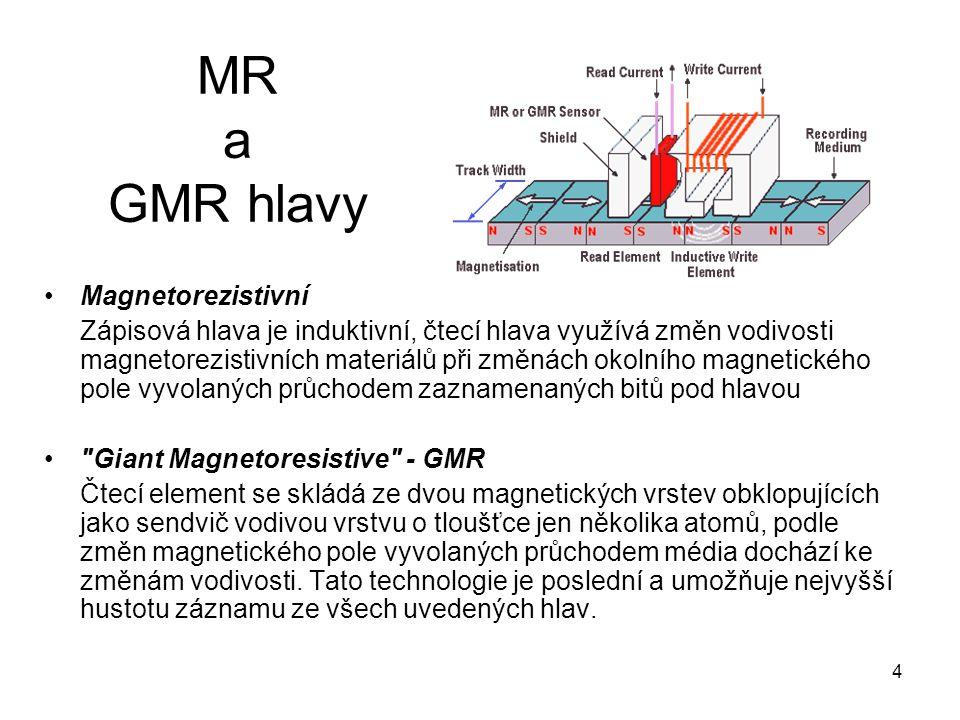4 MR a GMR hlavy Magnetorezistivní Zápisová hlava je induktivní, čtecí hlava využívá změn vodivosti magnetorezistivních materiálů při změnách okolního magnetického pole vyvolaných průchodem zaznamenaných bitů pod hlavou Giant Magnetoresistive - GMR Čtecí element se skládá ze dvou magnetických vrstev obklopujících jako sendvič vodivou vrstvu o tloušťce jen několika atomů, podle změn magnetického pole vyvolaných průchodem média dochází ke změnám vodivosti.
