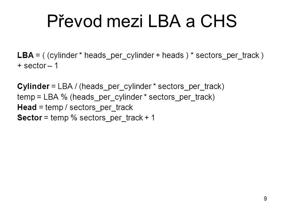 9 Převod mezi LBA a CHS LBA = ( (cylinder * heads_per_cylinder + heads ) * sectors_per_track ) + sector – 1 Cylinder = LBA / (heads_per_cylinder * sectors_per_track) temp = LBA % (heads_per_cylinder * sectors_per_track) Head = temp / sectors_per_track Sector = temp % sectors_per_track + 1