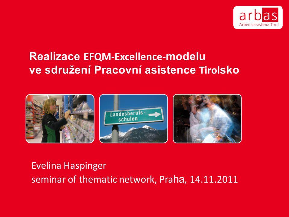Realizace EFQM-Excellence- modelu ve sdružení Pracovní asistence Tirol sko Evelina Haspinger seminar of thematic network, Pra ha, 14.11.2011