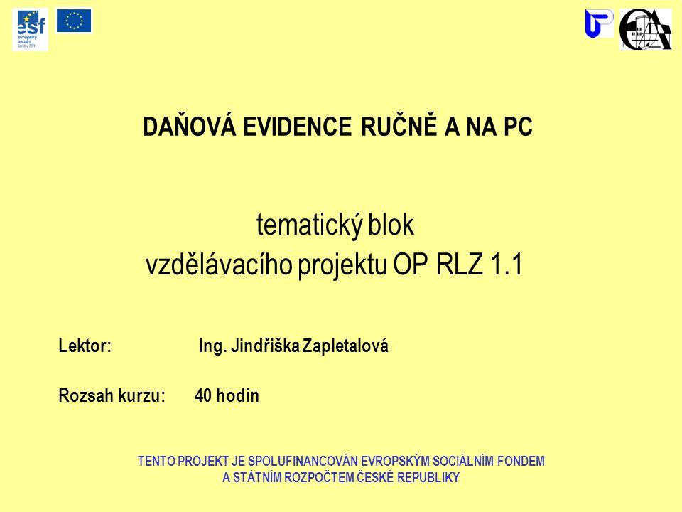 DAŇOVÁ EVIDENCE RUČNĚ A NA PC tematický blok vzdělávacího projektu OP RLZ 1.1 Lektor: Ing. Jindřiška Zapletalová Rozsah kurzu: 40 hodin TENTO PROJEKT