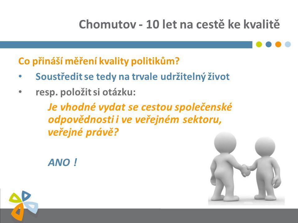 Chomutov - 10 let na cestě ke kvalitě Co přináší měření kvality politikům? Soustředit se tedy na trvale udržitelný život resp. položit si otázku: Je v
