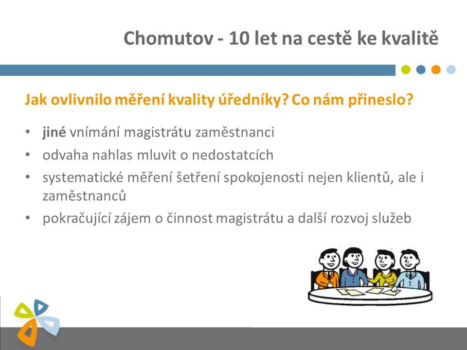 Chomutov - 10 let na cestě ke kvalitě Jak ovlivnilo měření kvality úředníky? Co nám přineslo? jiné vnímání magistrátu zaměstnanci odvaha nahlas mluvit