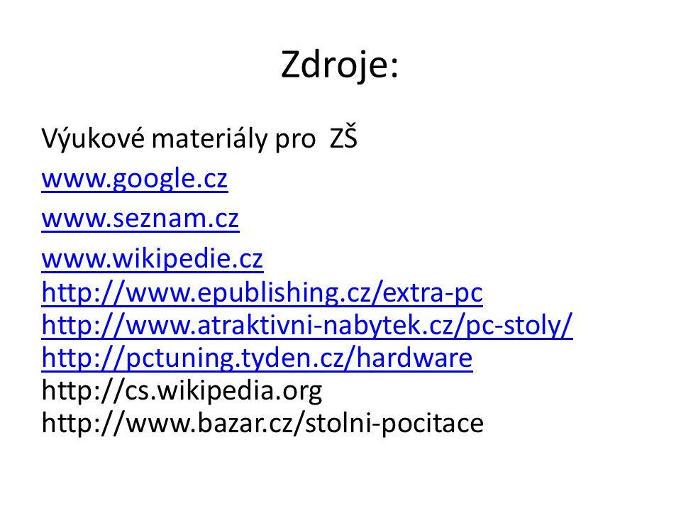 Zdroje: Výukové materiály pro ZŠ www.google.cz www.seznam.cz www.wikipedie.cz http://www.epublishing.cz/extra-pc http://www.atraktivni-nabytek.cz/pc-stoly/ http://pctuning.tyden.cz/hardware http://cs.wikipedia.org http://www.bazar.cz/stolni-pocitace