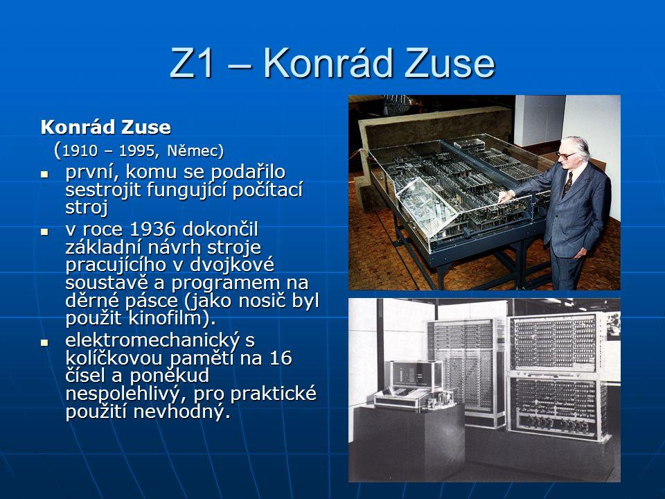 Z1 – Konrád Zuse Konrád Zuse ( 1910 – 1995, Němec) ( 1910 – 1995, Němec) první, komu se podařilo sestrojit fungující počítací stroj první, komu se pod