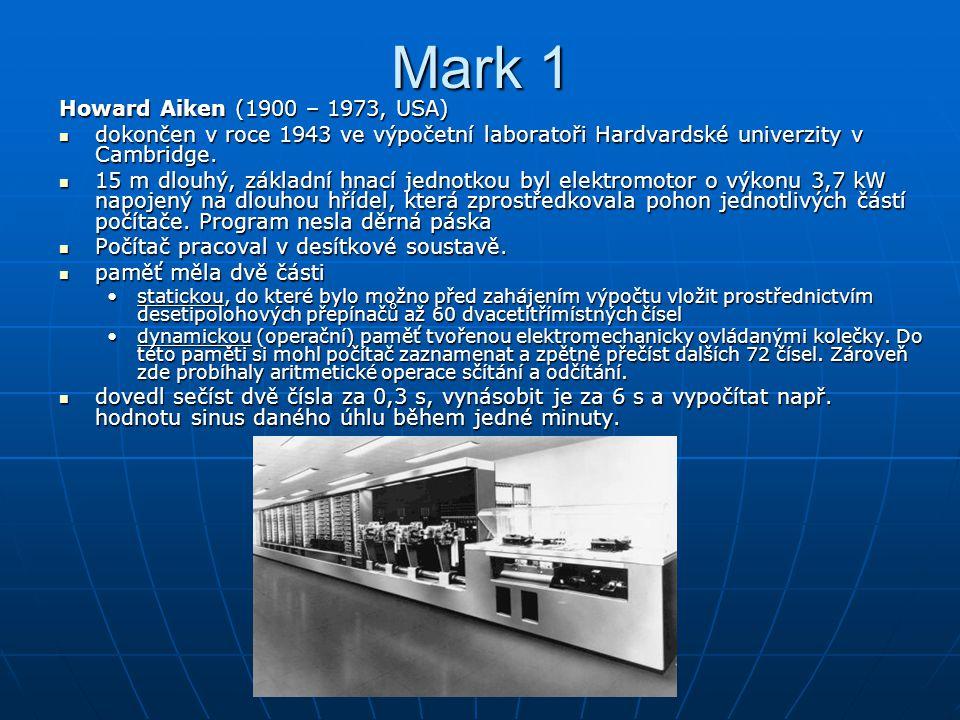 Mark 1 Howard Aiken (1900 – 1973, USA) dokončen v roce 1943 ve výpočetní laboratoři Hardvardské univerzity v Cambridge. dokončen v roce 1943 ve výpoče