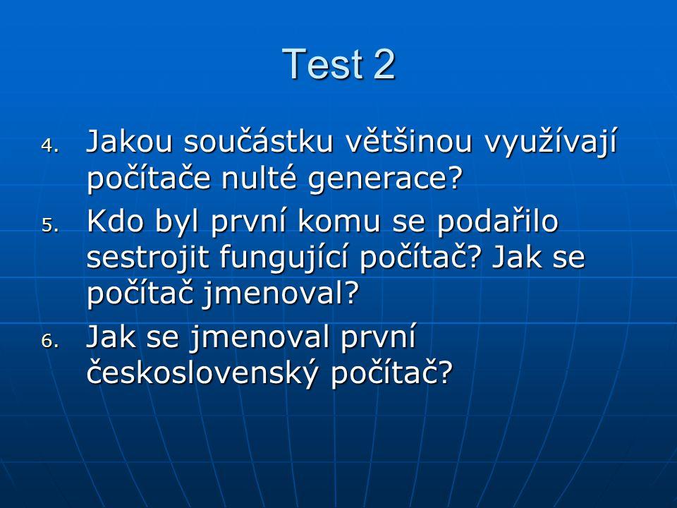 Test 2 4. Jakou součástku většinou využívají počítače nulté generace? 5. Kdo byl první komu se podařilo sestrojit fungující počítač? Jak se počítač jm