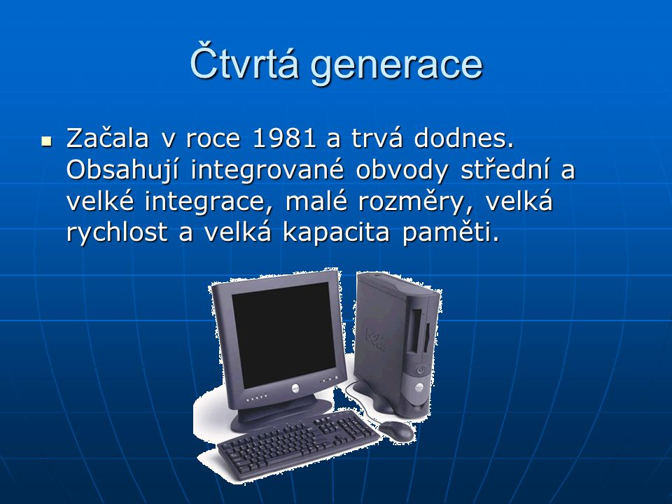 Čtvrtá generace Začala v roce 1981 a trvá dodnes. Obsahují integrované obvody střední a velké integrace, malé rozměry, velká rychlost a velká kapacita