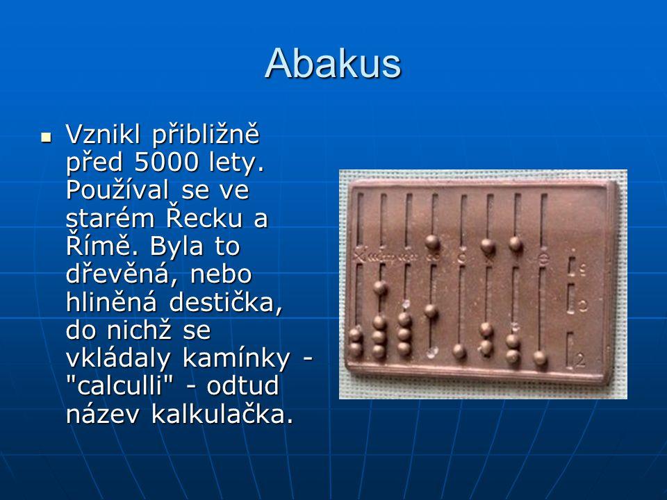 Abakus Vznikl přibližně před 5000 lety. Používal se ve starém Řecku a Římě. Byla to dřevěná, nebo hliněná destička, do nichž se vkládaly kamínky -