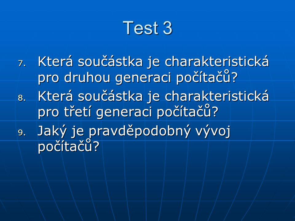Test 3 7. Která součástka je charakteristická pro druhou generaci počítačů? 8. Která součástka je charakteristická pro třetí generaci počítačů? 9. Jak