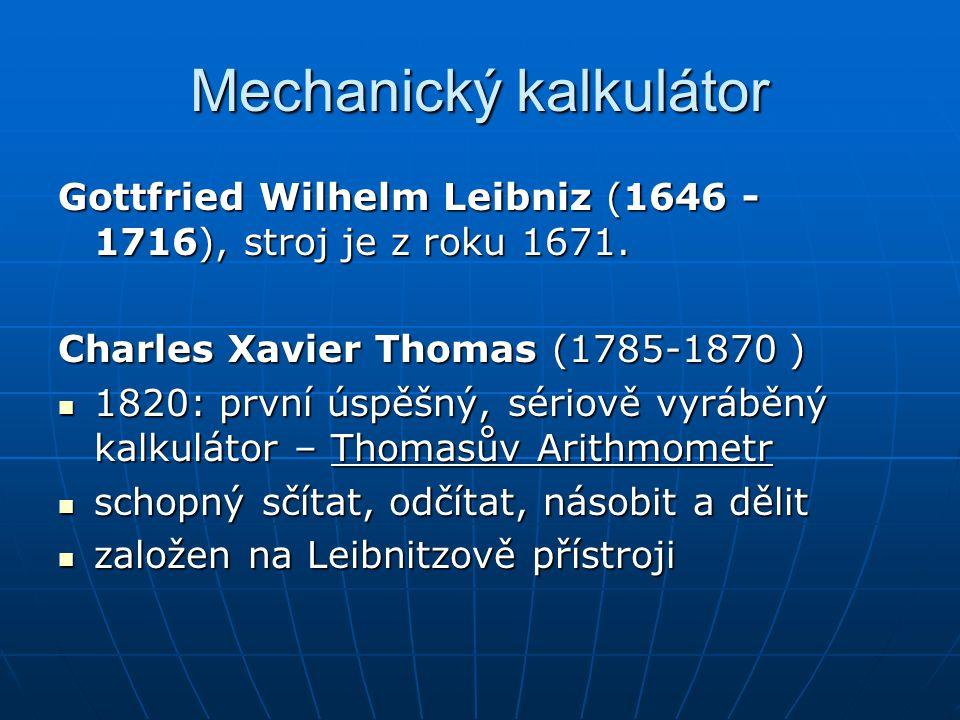 Mechanický kalkulátor Gottfried Wilhelm Leibniz (1646 - 1716), stroj je z roku 1671. Charles Xavier Thomas (1785-1870 ) 1820: první úspěšný, sériově v