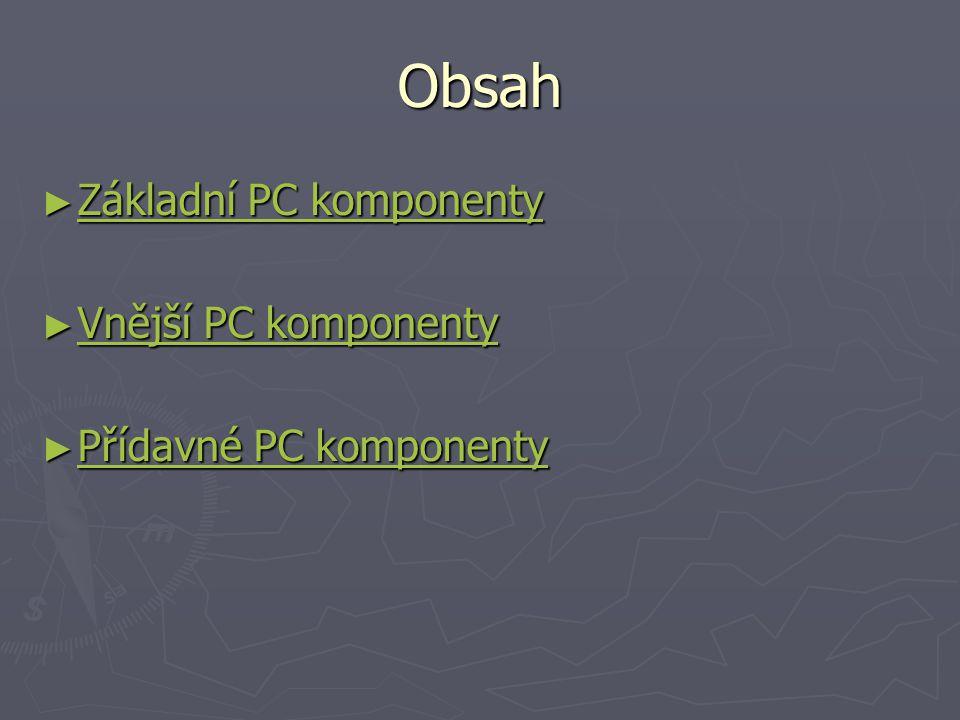 Obsah ► Základní PC komponenty Základní PC komponenty Základní PC komponenty ► Vnější PC komponenty Vnější PC komponenty Vnější PC komponenty ► Přídav
