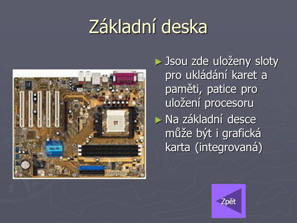 Základní deska ► Jsou zde uloženy sloty pro ukládání karet a paměti, patice pro uložení procesoru ► Na základní desce může být i grafická karta (integ
