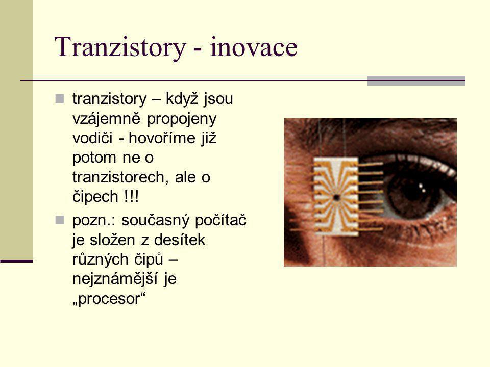 Tranzistory - inovace tranzistory – když jsou vzájemně propojeny vodiči - hovoříme již potom ne o tranzistorech, ale o čipech !!! pozn.: současný počí