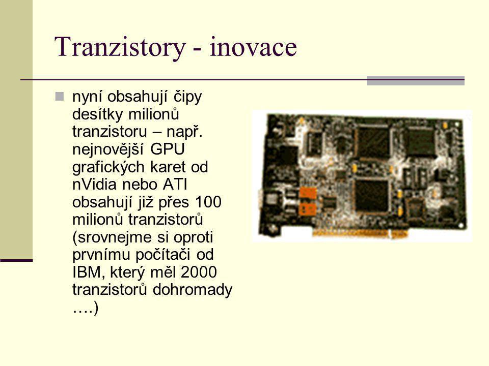 Tranzistory - inovace nyní obsahují čipy desítky milionů tranzistoru – např. nejnovější GPU grafických karet od nVidia nebo ATI obsahují již přes 100