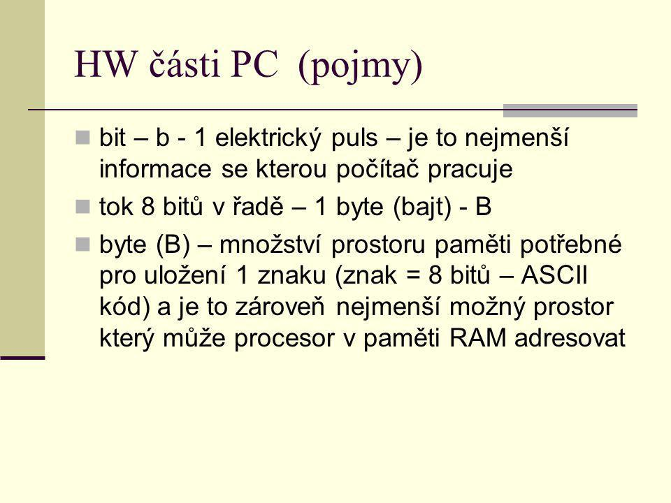 HW části PC (pojmy) bit – b - 1 elektrický puls – je to nejmenší informace se kterou počítač pracuje tok 8 bitů v řadě – 1 byte (bajt) - B byte (B) –