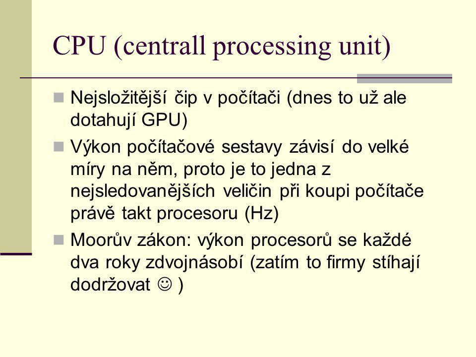 CPU (centrall processing unit) Nejsložitější čip v počítači (dnes to už ale dotahují GPU) Výkon počítačové sestavy závisí do velké míry na něm, proto