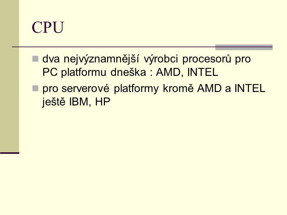 CPU dva nejvýznamnější výrobci procesorů pro PC platformu dneška : AMD, INTEL pro serverové platformy kromě AMD a INTEL ještě IBM, HP