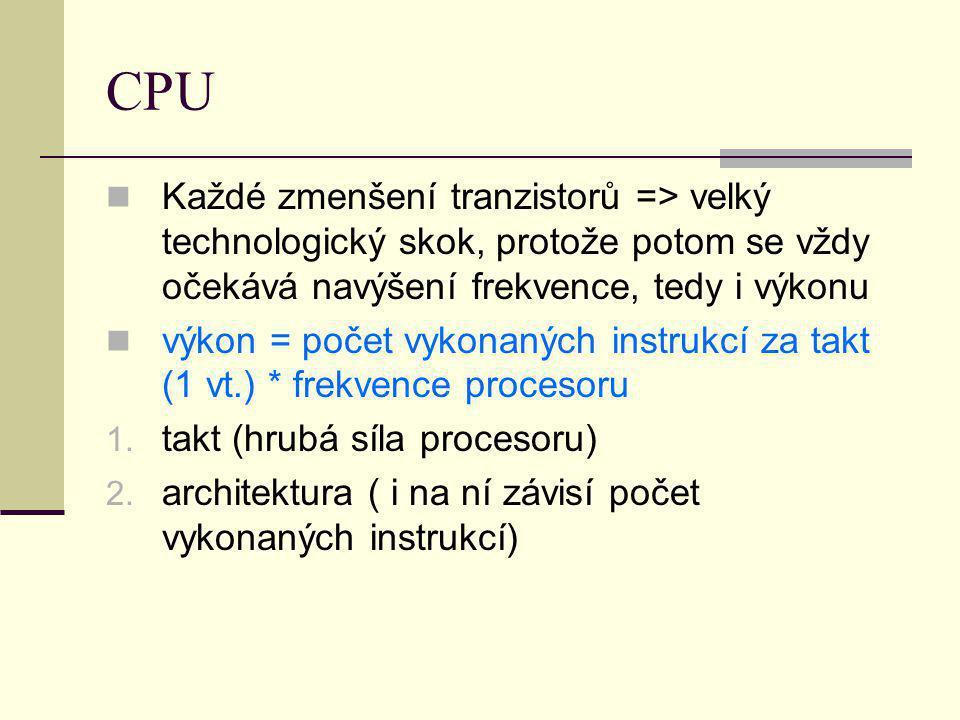 CPU Každé zmenšení tranzistorů => velký technologický skok, protože potom se vždy očekává navýšení frekvence, tedy i výkonu výkon = počet vykonaných i