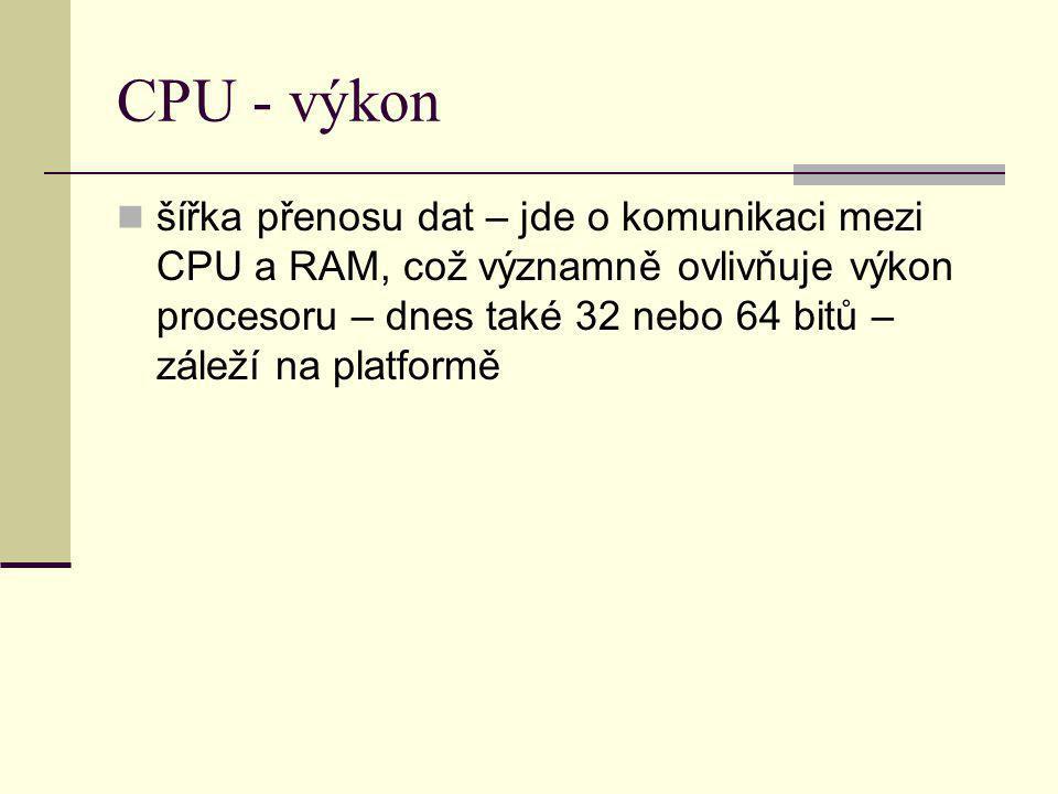 CPU - výkon šířka přenosu dat – jde o komunikaci mezi CPU a RAM, což významně ovlivňuje výkon procesoru – dnes také 32 nebo 64 bitů – záleží na platfo