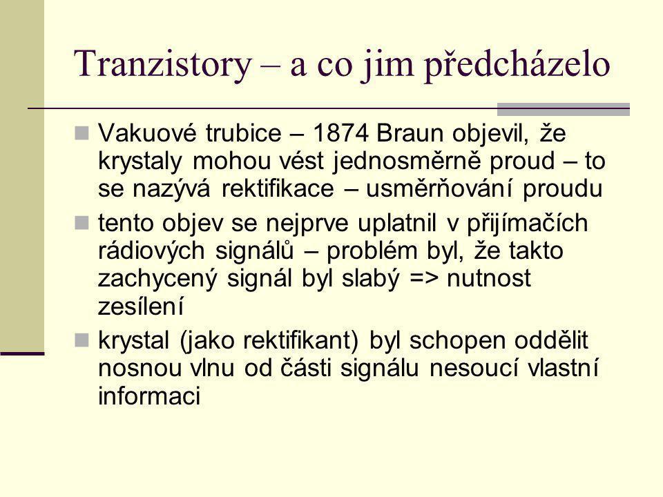 Tranzistory – a co jim předcházelo Vakuové trubice – 1874 Braun objevil, že krystaly mohou vést jednosměrně proud – to se nazývá rektifikace – usměrňo