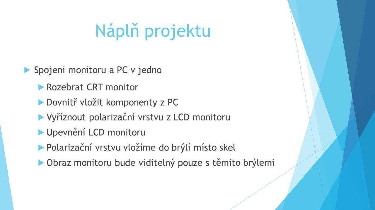 Náplň projektu  Spojení monitoru a PC v jedno  Rozebrat CRT monitor  Dovnitř vložit komponenty z PC  Vyříznout polarizační vrstvu z LCD monitoru  Upevnění LCD monitoru  Polarizační vrstvu vložíme do brýlí místo skel  Obraz monitoru bude viditelný pouze s těmito brýlemi