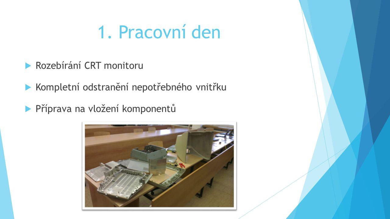1. Pracovní den  Rozebírání CRT monitoru  Kompletní odstranění nepotřebného vnitřku  Příprava na vložení komponentů