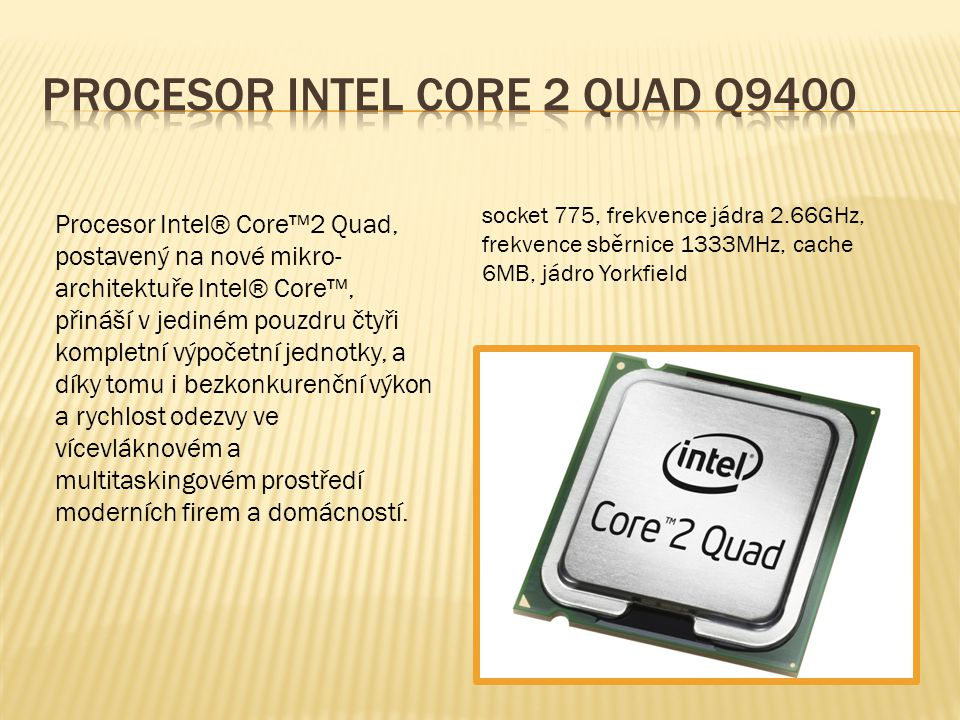 socket 775, frekvence jádra 2.66GHz, frekvence sběrnice 1333MHz, cache 6MB, jádro Yorkfield Procesor Intel® Core™2 Quad, postavený na nové mikro- architektuře Intel® Core™, přináší v jediném pouzdru čtyři kompletní výpočetní jednotky, a díky tomu i bezkonkurenční výkon a rychlost odezvy ve vícevláknovém a multitaskingovém prostředí moderních firem a domácností.