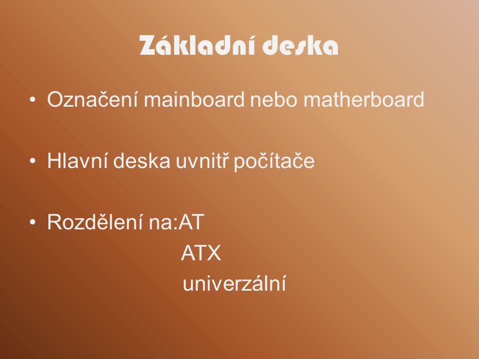Základní deska Označení mainboard nebo matherboard Hlavní deska uvnitř počítače Rozdělení na:AT ATX univerzální