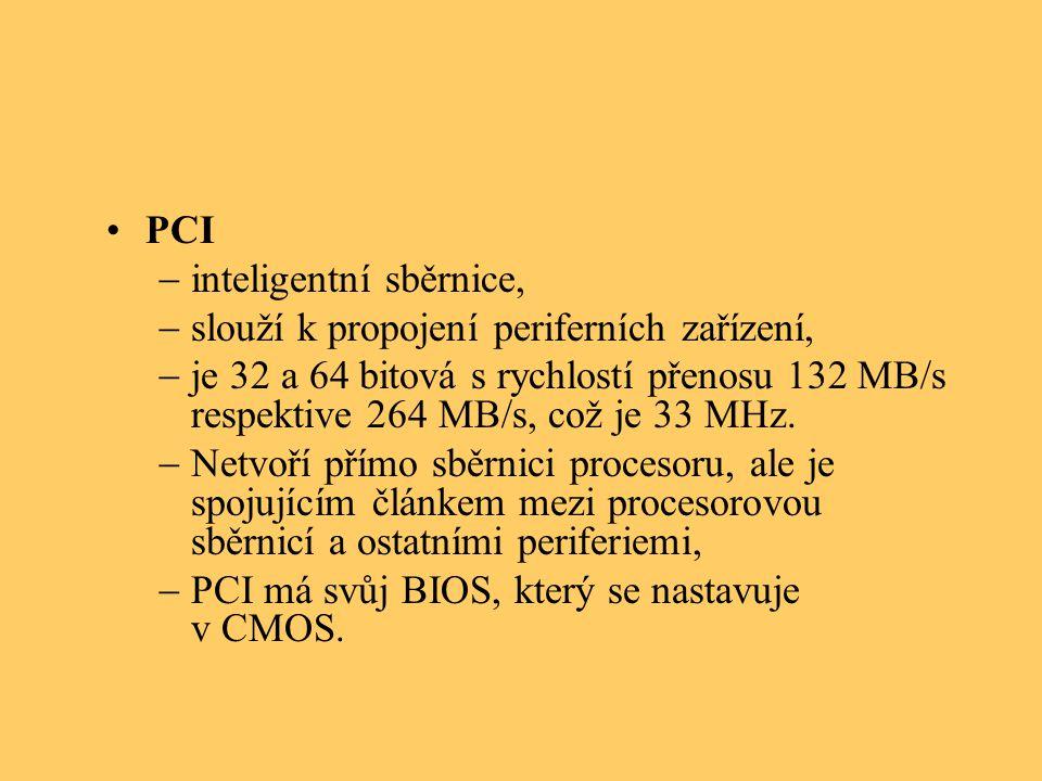 PCI  inteligentní sběrnice,  slouží k propojení periferních zařízení,  je 32 a 64 bitová s rychlostí přenosu 132 MB/s respektive 264 MB/s, což je 33 MHz.