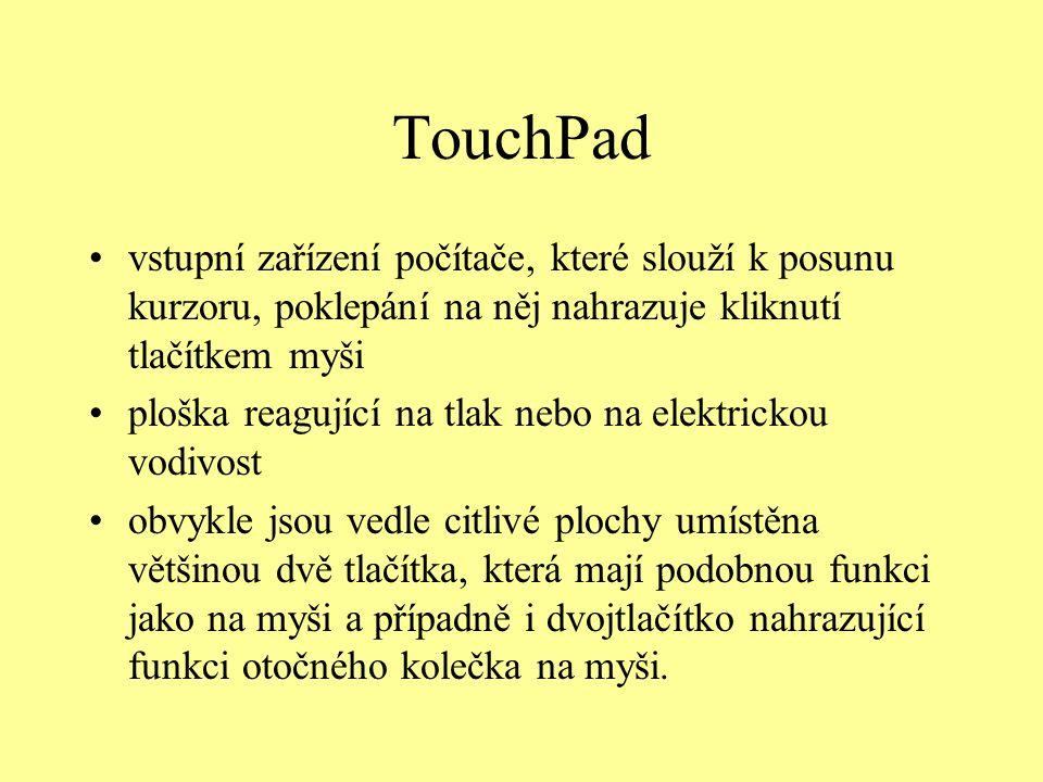 TouchPad vstupní zařízení počítače, které slouží k posunu kurzoru, poklepání na něj nahrazuje kliknutí tlačítkem myši ploška reagující na tlak nebo na