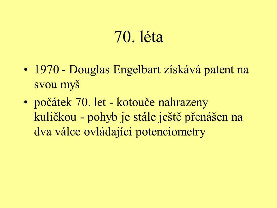 70. léta 1970 - Douglas Engelbart získává patent na svou myš počátek 70. let - kotouče nahrazeny kuličkou - pohyb je stále ještě přenášen na dva válce