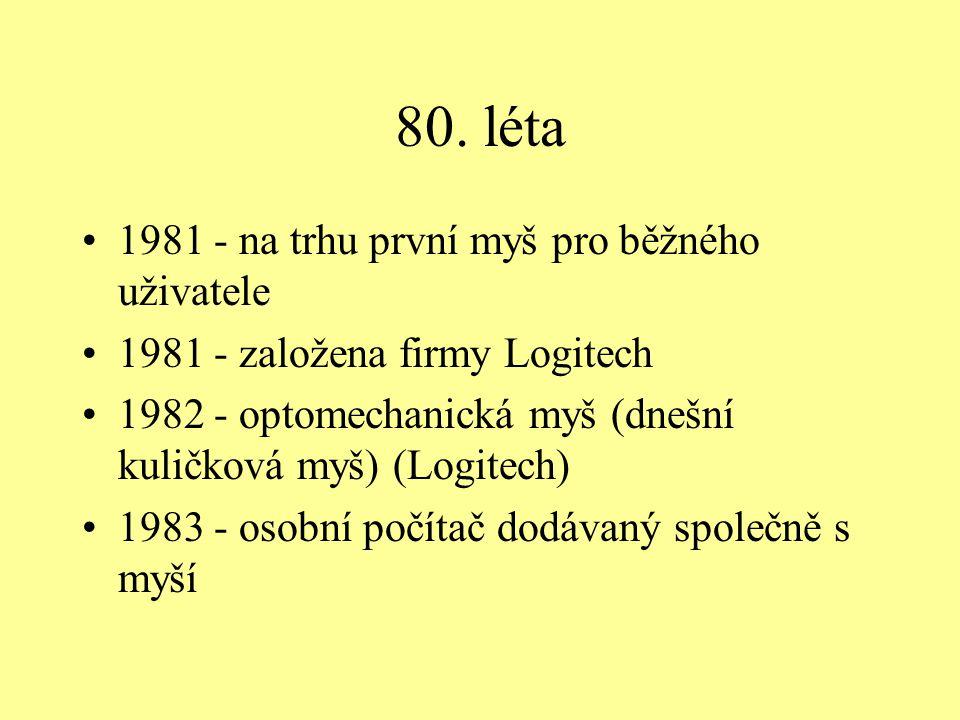 80. léta 1981 - na trhu první myš pro běžného uživatele 1981 - založena firmy Logitech 1982 - optomechanická myš (dnešní kuličková myš) (Logitech) 198