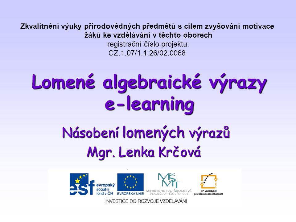Lomené algebraické výrazy e-learning Násobení lomených výrazů Mgr. Lenka Krčová Zkvalitnění výuky přírodovědných předmětů s cílem zvyšování motivace ž