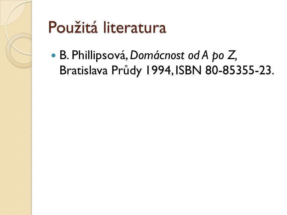 Použitá literatura B. Phillipsová, Domácnost od A po Z, Bratislava Průdy 1994, ISBN 80-85355-23.