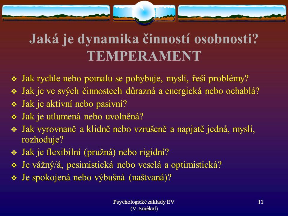 Psychologické základy EV (V. Smékal) Jaká je dynamika činností osobnosti? TEMPERAMENT  Jak rychle nebo pomalu se pohybuje, myslí, řeší problémy?  Ja