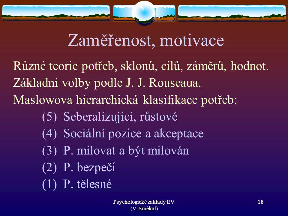 Psychologické základy EV (V. Smékal) Zaměřenost, motivace Různé teorie potřeb, sklonů, cílů, záměrů, hodnot. Základní volby podle J. J. Rouseaua. Masl