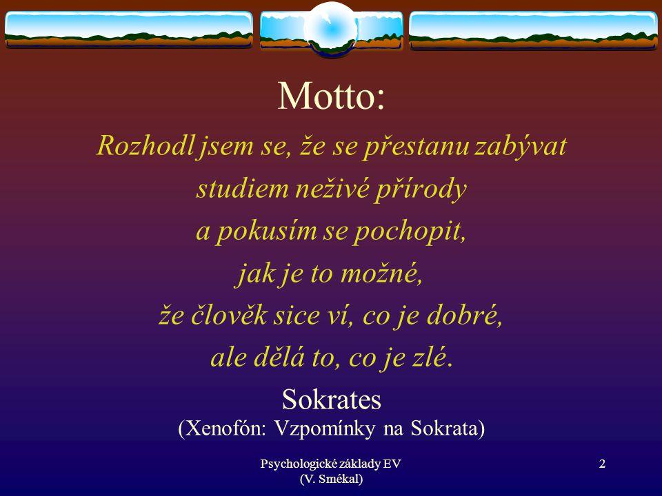Psychologické základy EV (V. Smékal) Motto: Rozhodl jsem se, že se přestanu zabývat studiem neživé přírody a pokusím se pochopit, jak je to možné, že