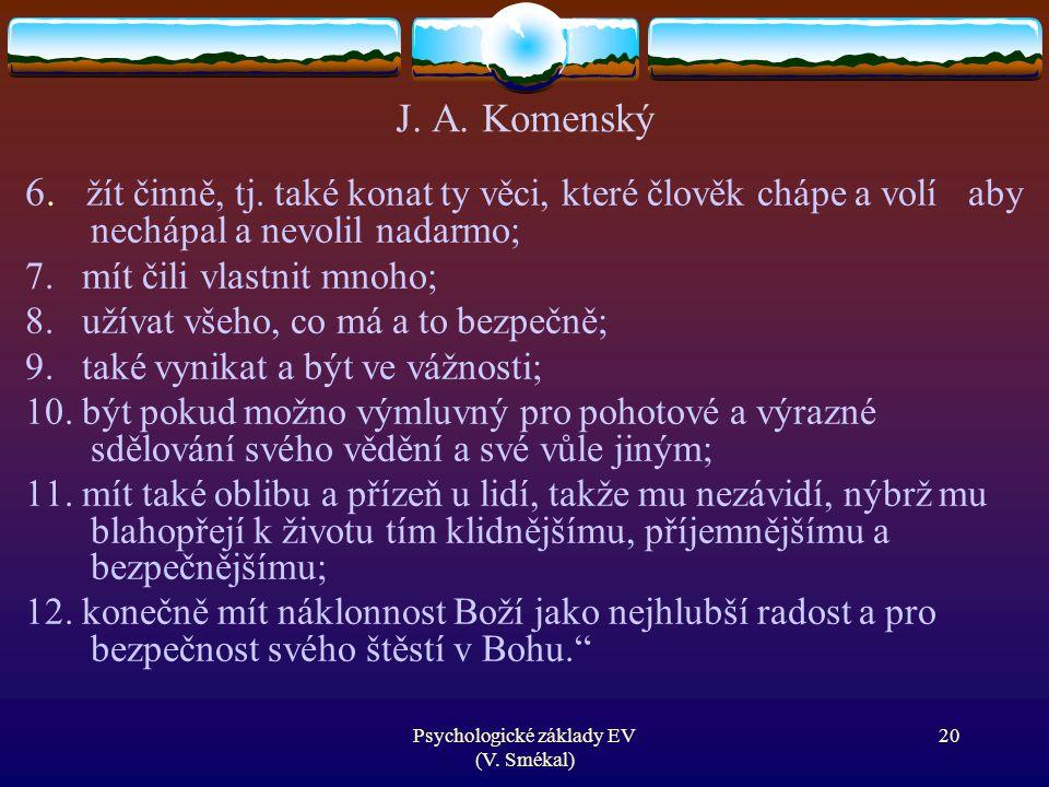 Psychologické základy EV (V. Smékal) J. A. Komenský 6. žít činně, tj. také konat ty věci, které člověk chápe a volí aby nechápal a nevolil nadarmo; 7.
