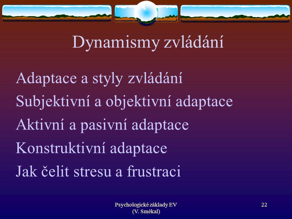 Psychologické základy EV (V. Smékal) Dynamismy zvládání Adaptace a styly zvládání Subjektivní a objektivní adaptace Aktivní a pasivní adaptace Konstru