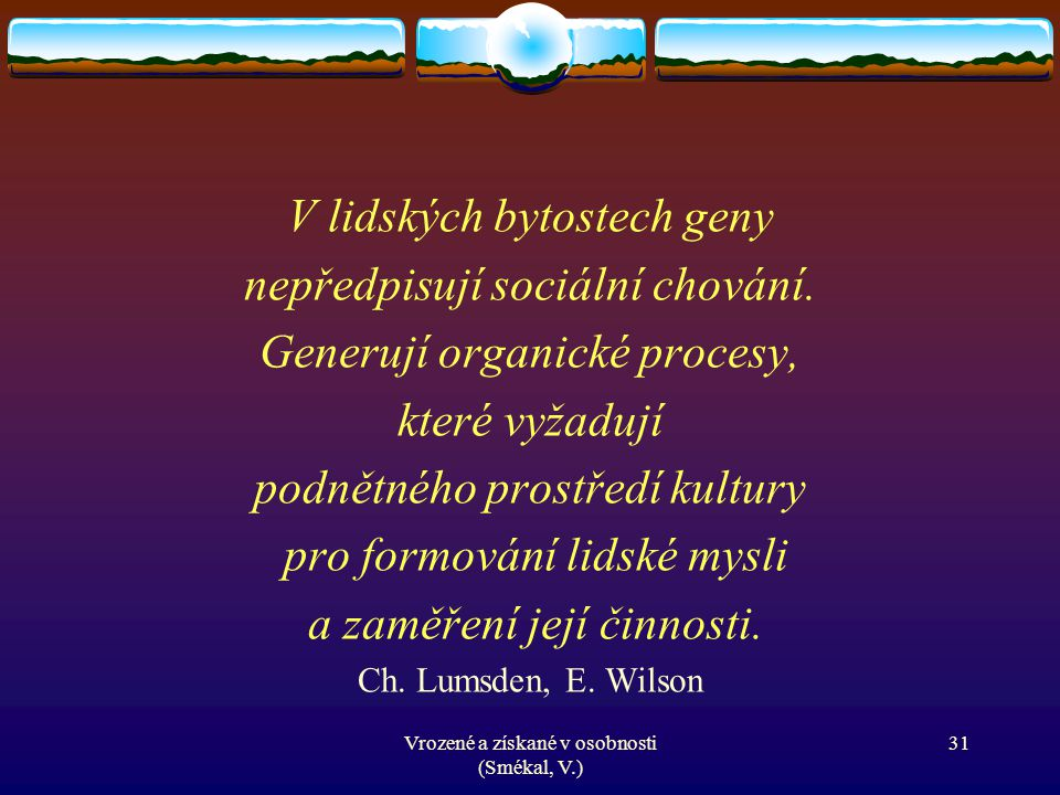 Vrozené a získané v osobnosti (Smékal, V.) 31 V lidských bytostech geny nepředpisují sociální chování. Generují organické procesy, které vyžadují podn