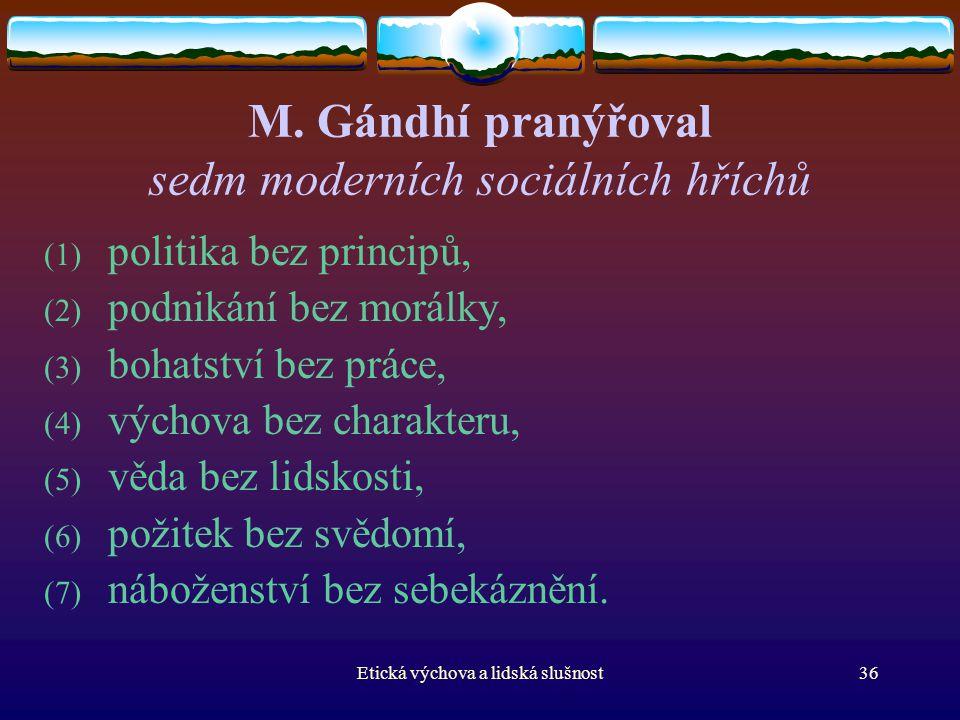 Etická výchova a lidská slušnost36 M. Gándhí pranýřoval sedm moderních sociálních hříchů (1) politika bez principů, (2) podnikání bez morálky, (3) boh