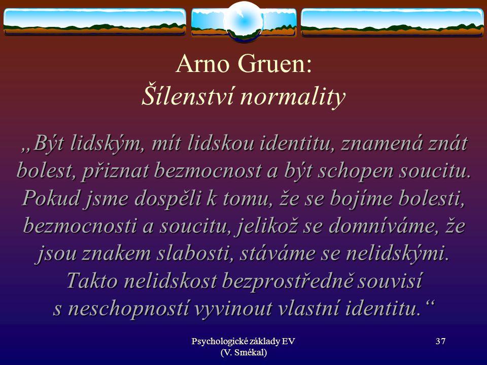 """Psychologické základy EV (V. Smékal) Arno Gruen: Šílenství normality """"Být lidským, mít lidskou identitu, znamená znát bolest, přiznat bezmocnost a být"""