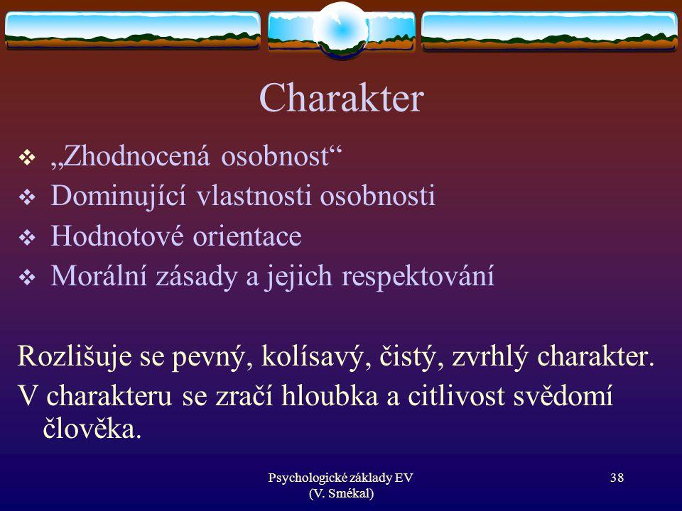 """Psychologické základy EV (V. Smékal) Charakter  """"Zhodnocená osobnost""""  Dominující vlastnosti osobnosti  Hodnotové orientace  Morální zásady a jeji"""