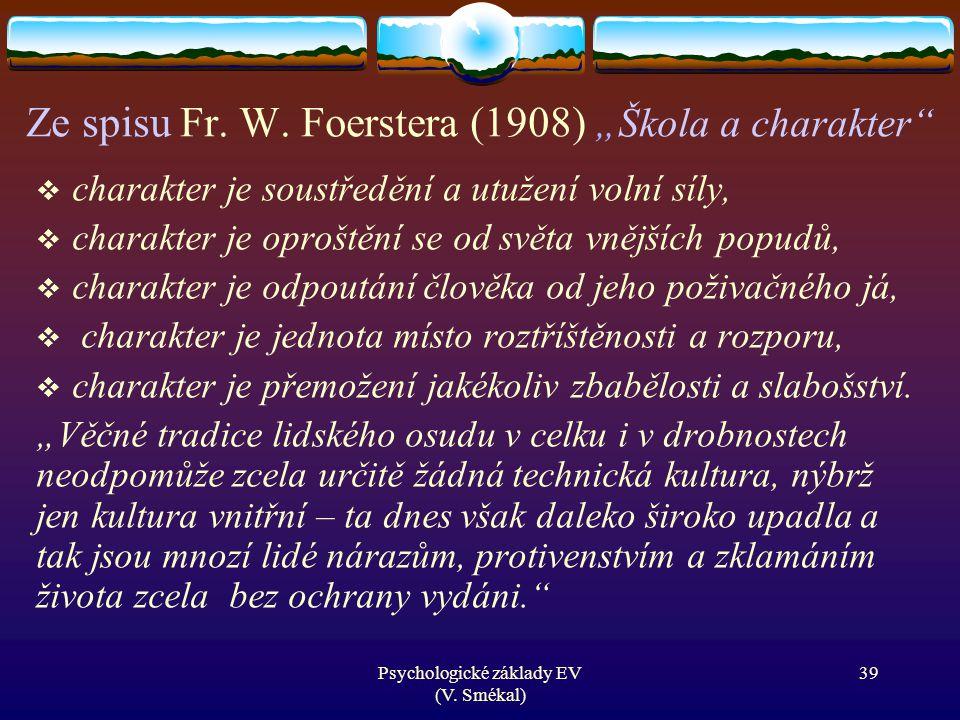 """Psychologické základy EV (V. Smékal) Ze spisu Fr. W. Foerstera (1908) """"Škola a charakter""""  charakter je soustředění a utužení volní síly,  charakter"""
