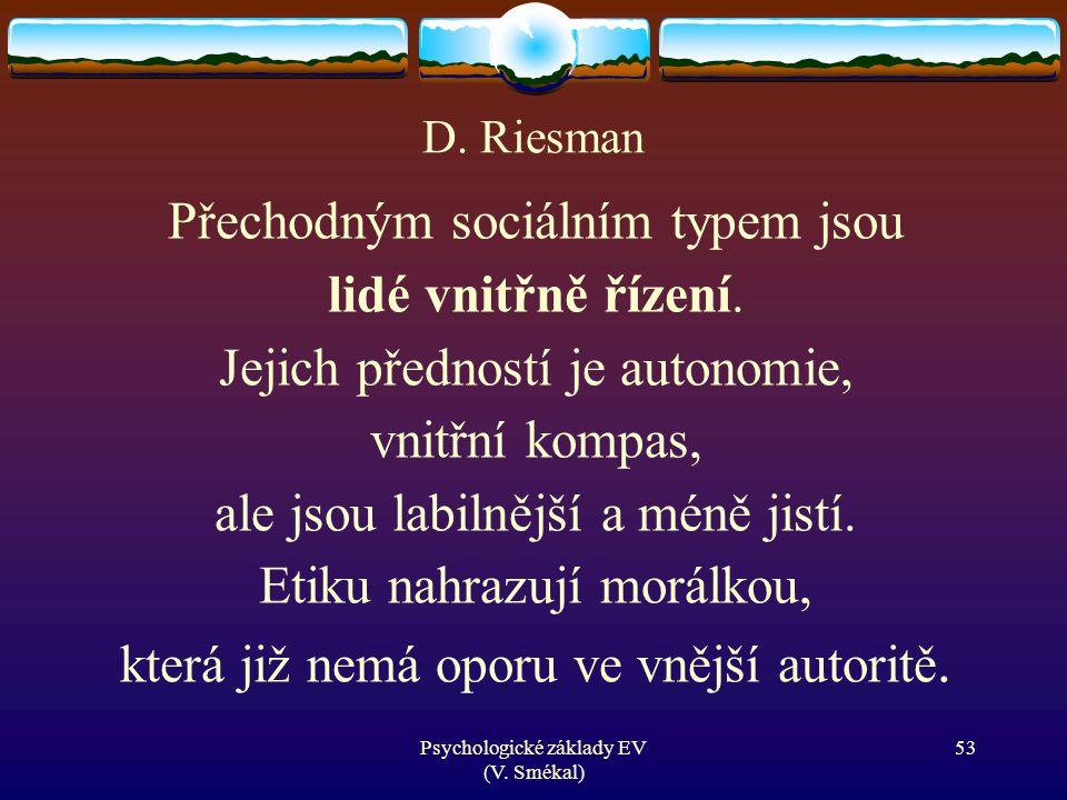 Psychologické základy EV (V. Smékal) D. Riesman Přechodným sociálním typem jsou lidé vnitřně řízení. Jejich předností je autonomie, vnitřní kompas, al