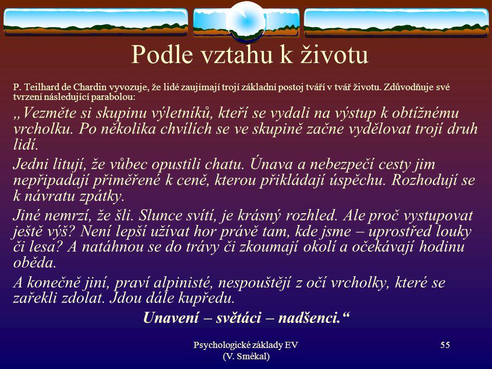 Psychologické základy EV (V. Smékal) Podle vztahu k životu P. Teilhard de Chardin vyvozuje, že lidé zaujímají trojí základní postoj tváří v tvář život