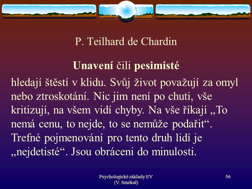 Psychologické základy EV (V. Smékal) P. Teilhard de Chardin Unavení čili pesimisté hledají štěstí v klidu. Svůj život považují za omyl nebo ztroskotán